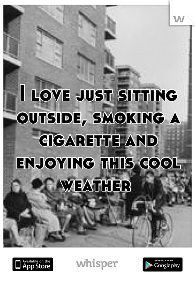 I love just sitting outside, smoking a cigarette and enjoying this cool weather