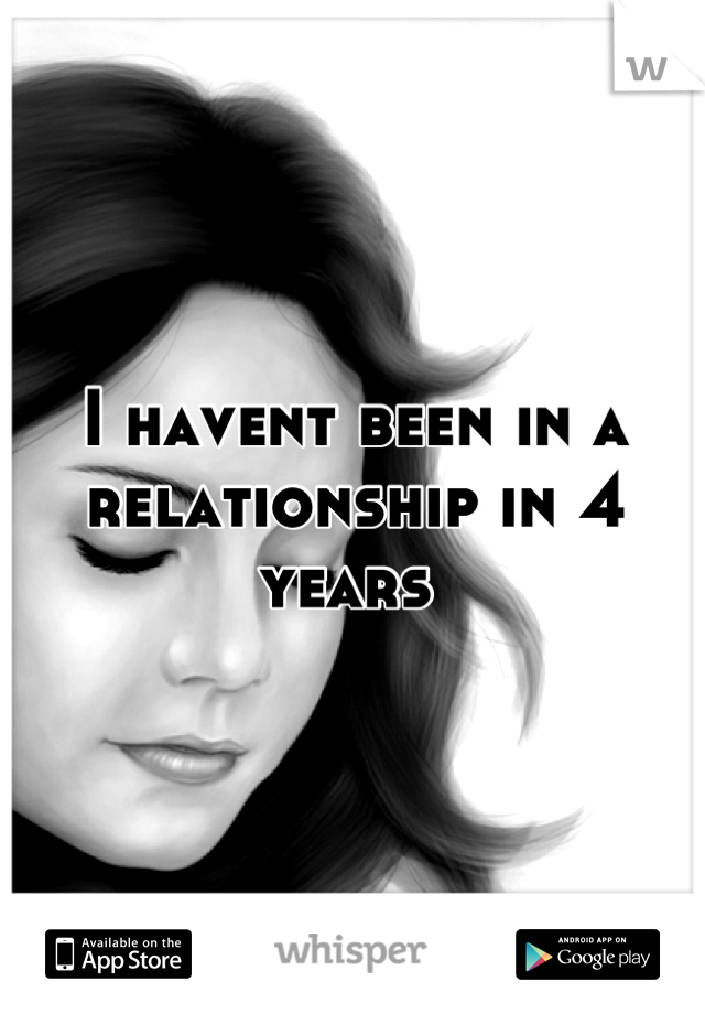 I havent been in a  relationship in 4 years