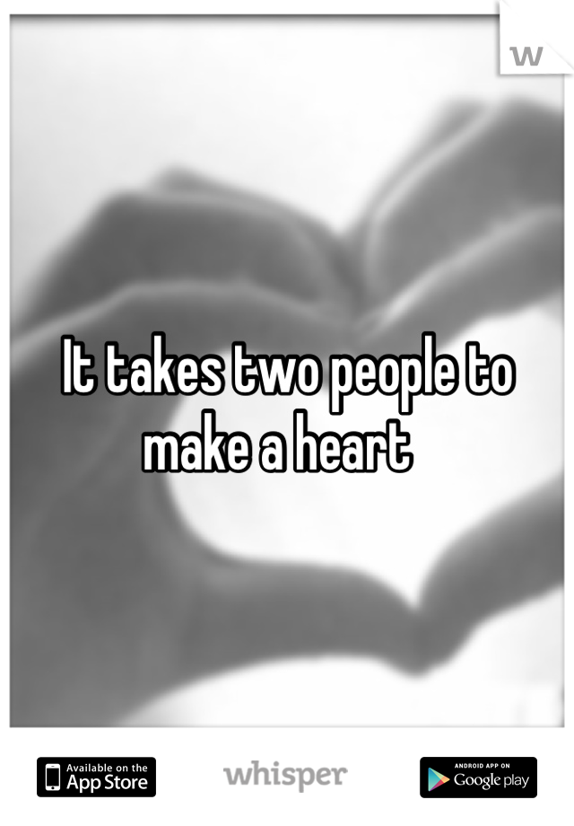It takes two people to make a heart