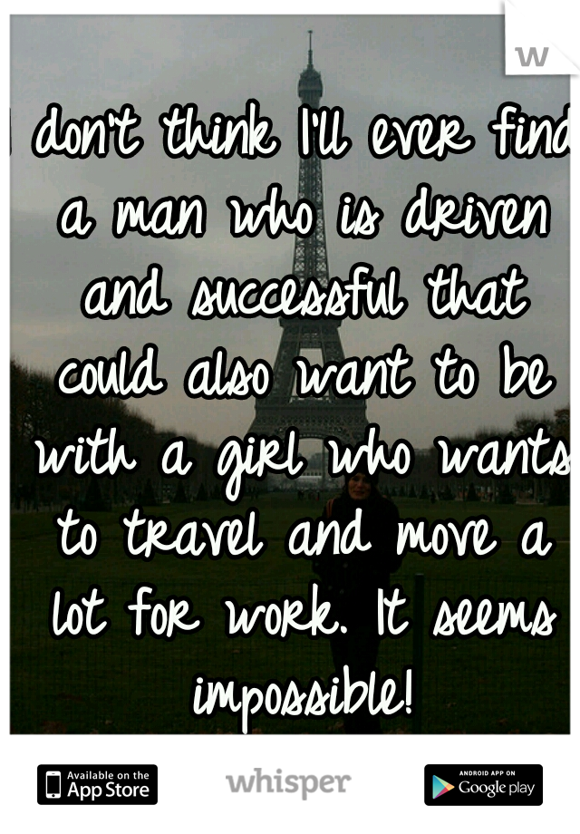 I don't think I'll ever find a man who is driven and successful that could also want to be with a girl who wants to travel and move a lot for work. It seems impossible!