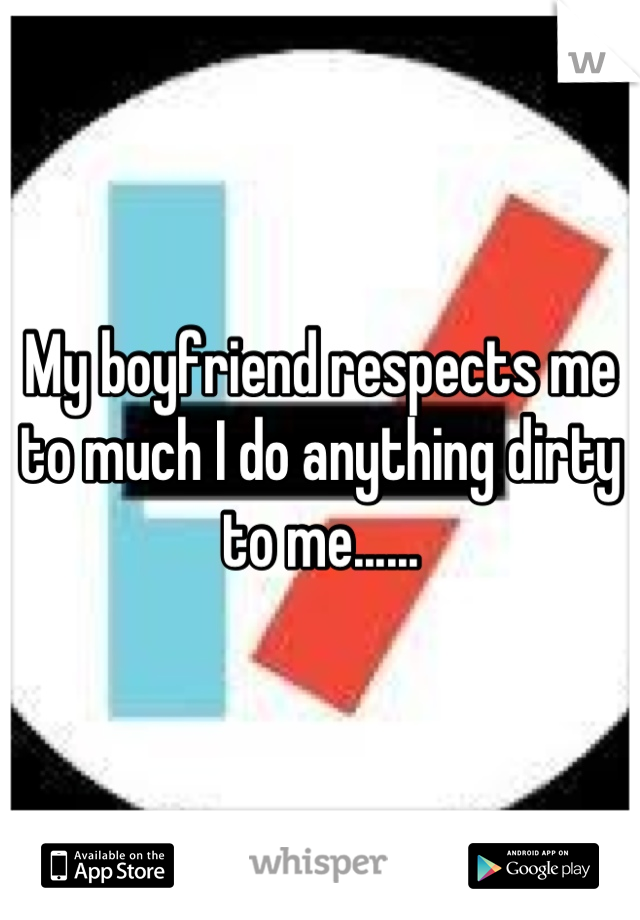 My boyfriend respects me to much I do anything dirty to me......