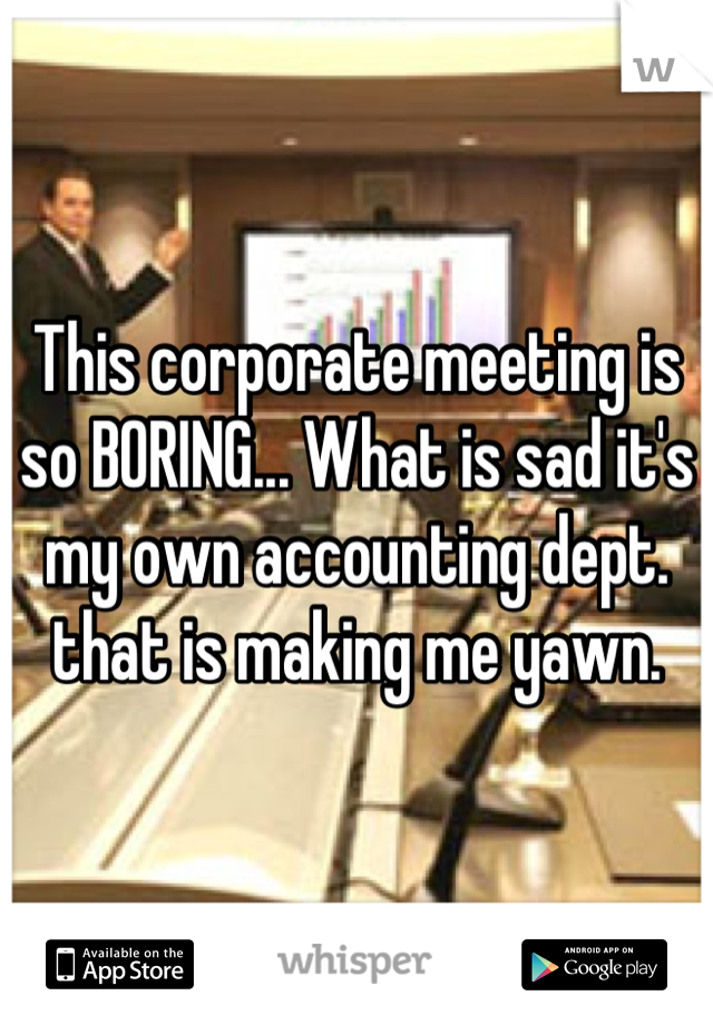 This corporate meeting is so BORING... What is sad it's my own accounting dept. that is making me yawn.