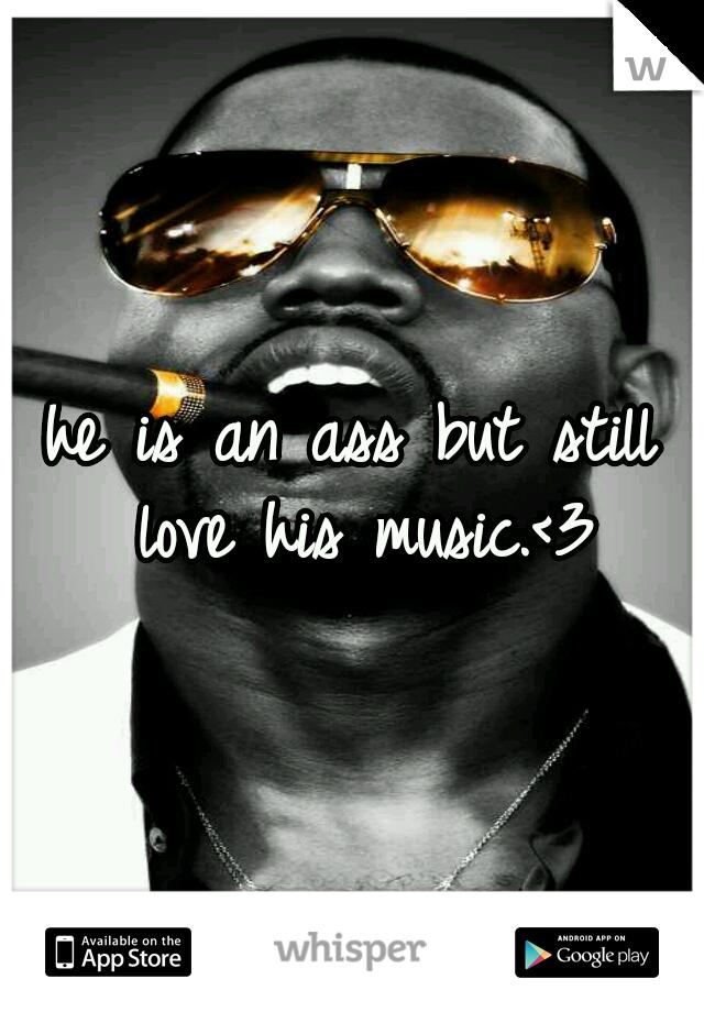 he is an ass but still love his music.<3