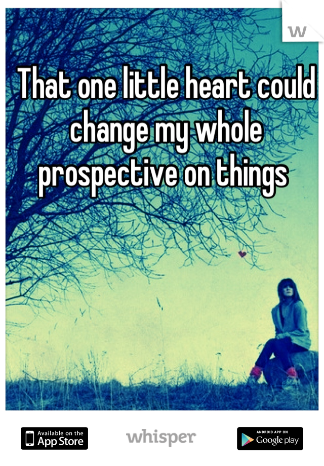 That one little heart could change my whole prospective on things