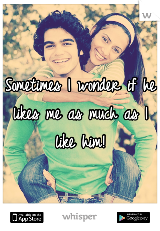 Sometimes I wonder if he likes me as much as I like him!