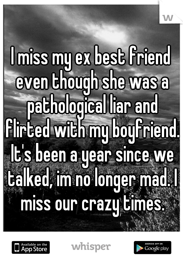 I miss my ex best friend even though she was a pathological liar and flirted with my boyfriend. It's been a year since we talked, im no longer mad. I miss our crazy times.