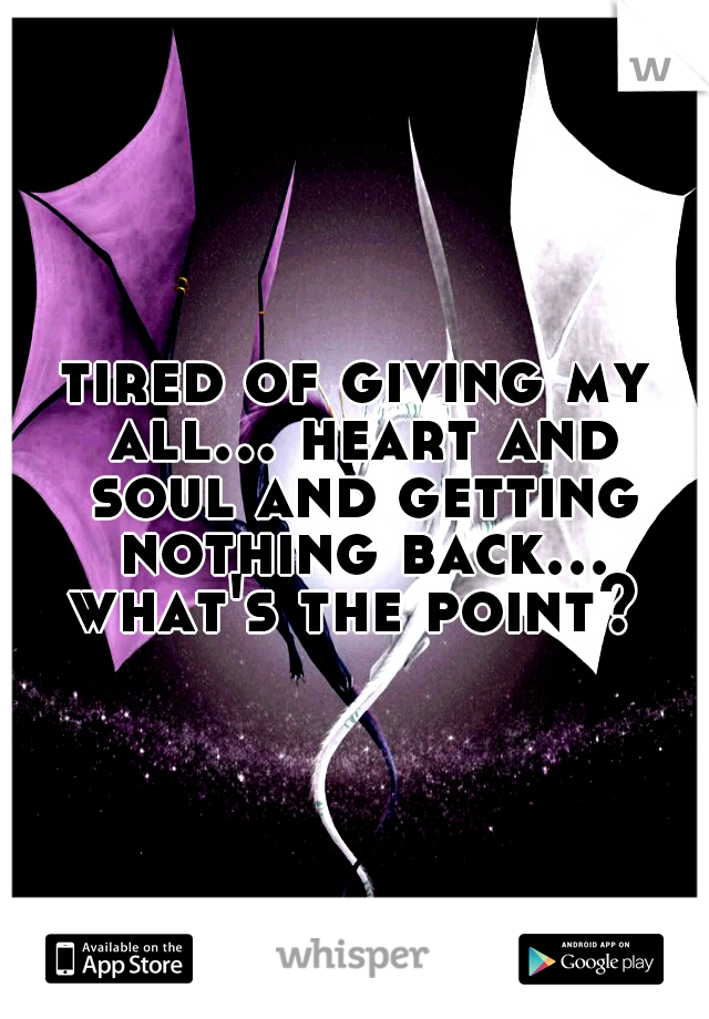tired of giving my all... heart and soul and getting nothing back... what's the point?