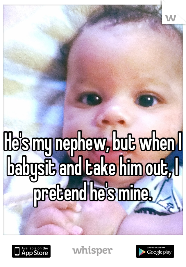 He's my nephew, but when I babysit and take him out, I pretend he's mine.