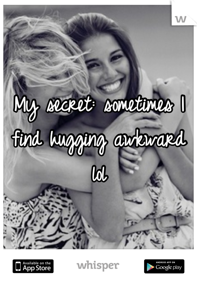 My secret: sometimes I find hugging awkward lol