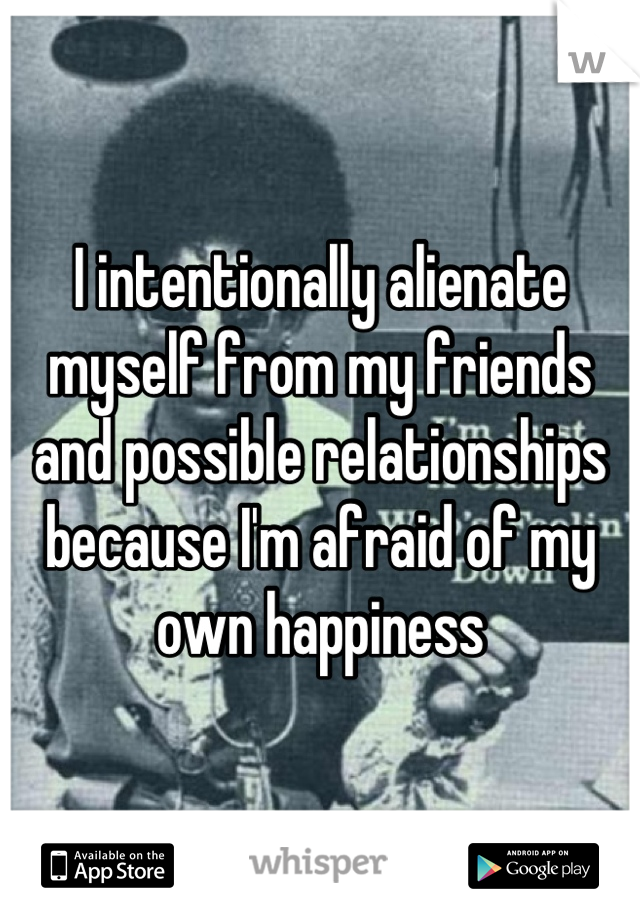 I intentionally alienate myself from my friends and possible relationships because I'm afraid of my own happiness