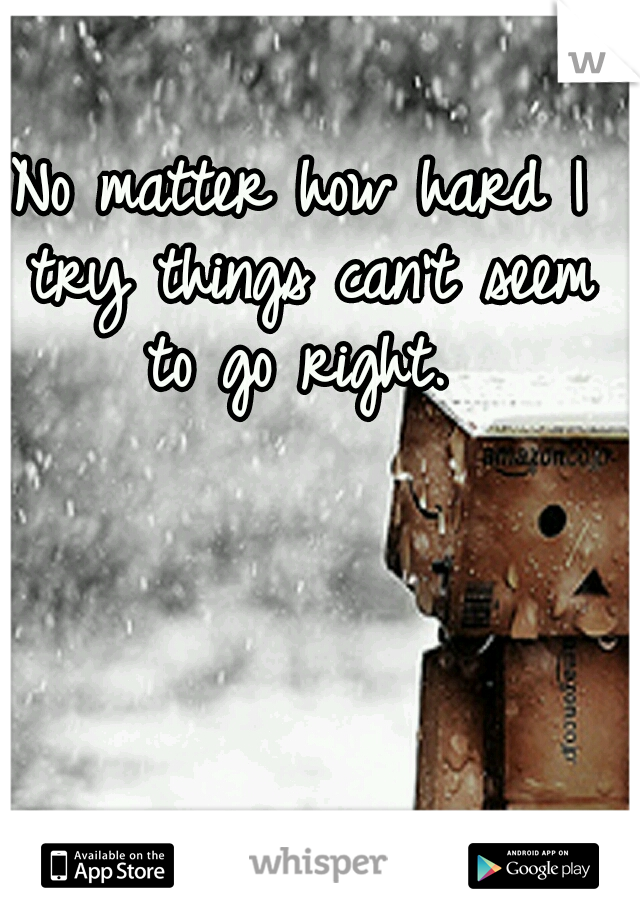 No matter how hard I try things can't seem to go right.