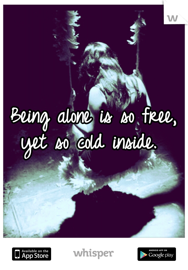 Being alone is so free, yet so cold inside.