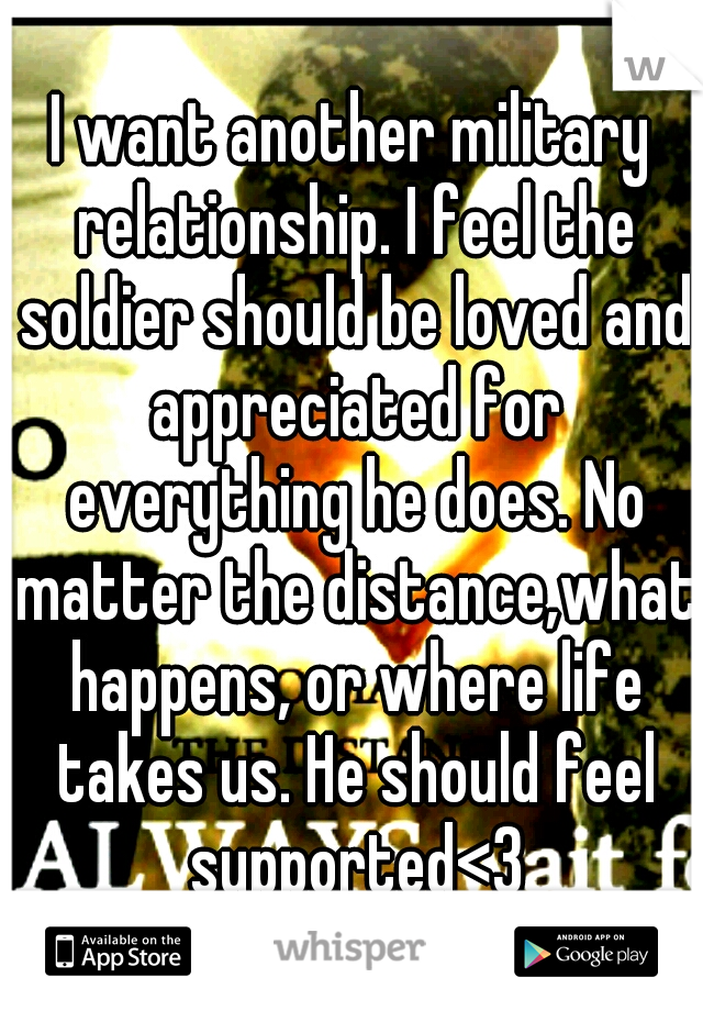 I want another military relationship. I feel the soldier should be loved and appreciated for everything he does. No matter the distance,what happens, or where life takes us. He should feel supported<3
