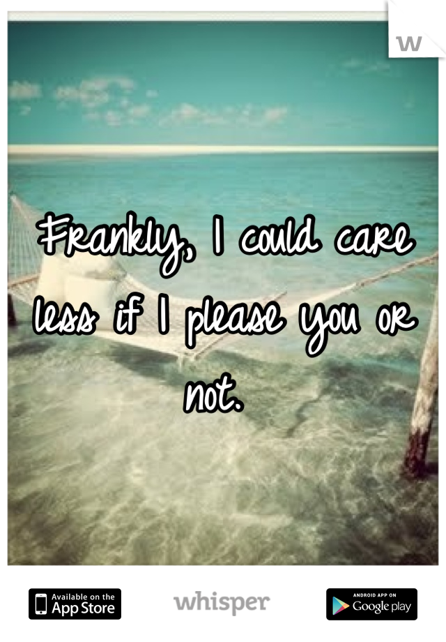 Frankly, I could care less if I please you or not.