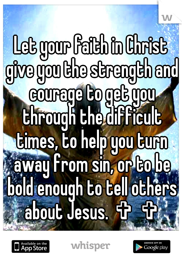 Let your faith in Christ give you the strength and courage to get you through the difficult times, to help you turn away from sin, or to be bold enough to tell others about Jesus. ✞ ✞
