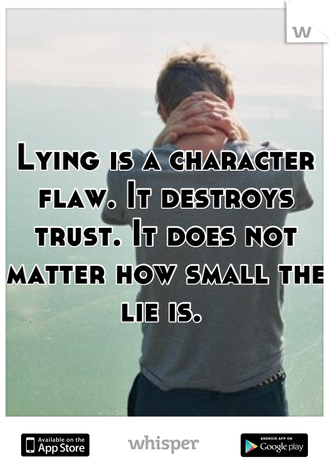 Lying is a character flaw. It destroys trust. It does not matter how small the lie is.
