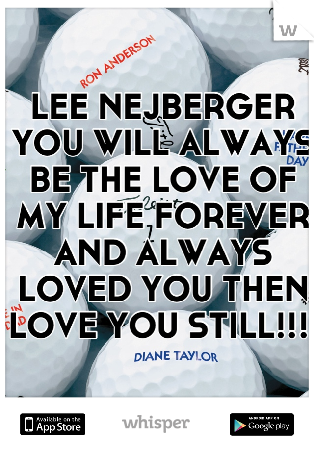 LEE NEJBERGER YOU WILL ALWAYS BE THE LOVE OF MY LIFE FOREVER AND ALWAYS LOVED YOU THEN LOVE YOU STILL!!!
