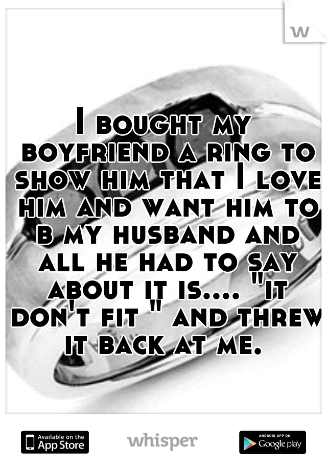 """I bought my boyfriend a ring to show him that I love him and want him to b my husband and all he had to say about it is.... """"it don't fit """" and threw it back at me."""