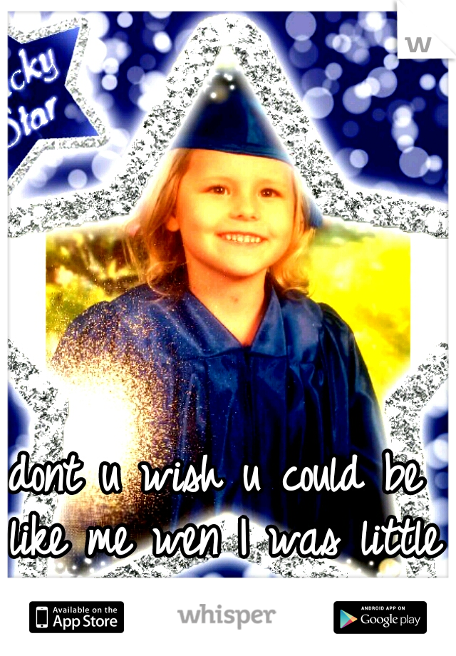 dont u wish u could be like me wen I was little cute