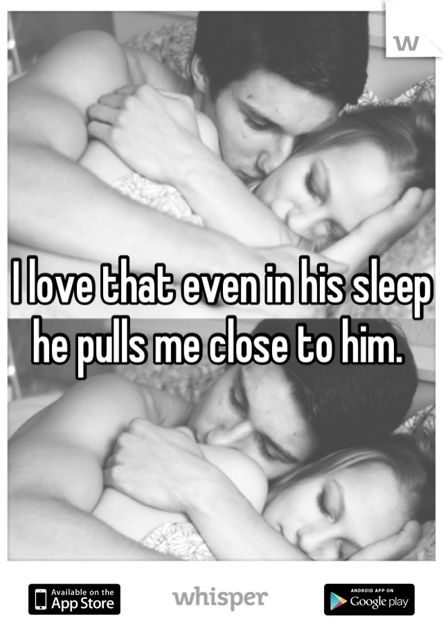 I love that even in his sleep he pulls me close to him.