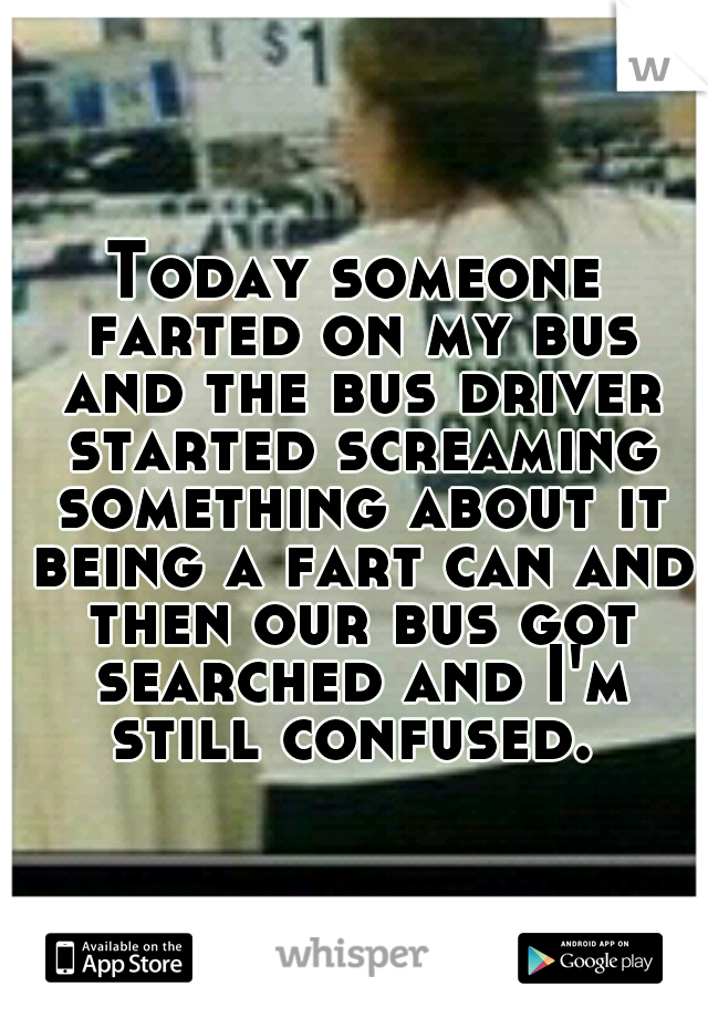 Today someone farted on my bus and the bus driver started screaming something about it being a fart can and then our bus got searched and I'm still confused.