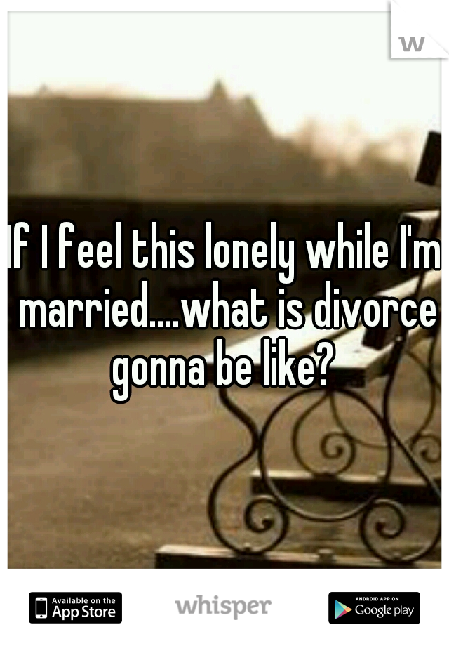 If I feel this lonely while I'm married....what is divorce gonna be like?
