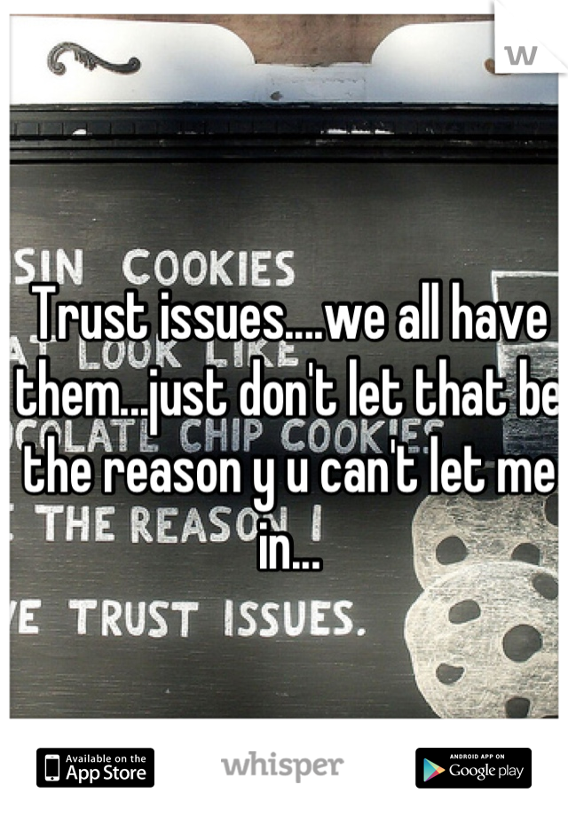 Trust issues....we all have them...just don't let that be the reason y u can't let me in...