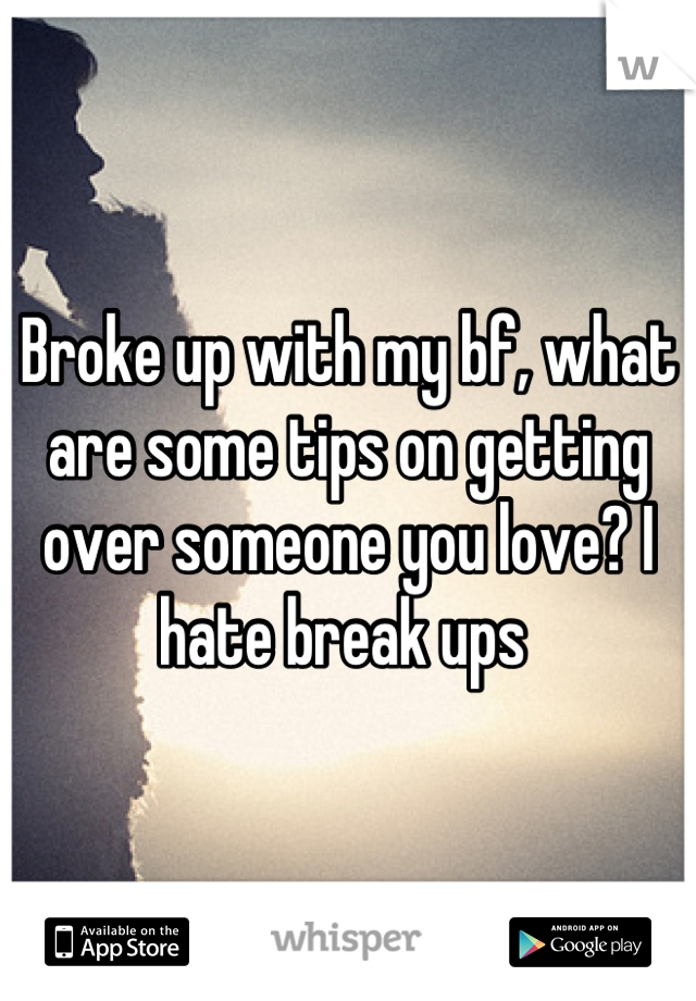 Broke up with my bf, what are some tips on getting over someone you love? I hate break ups