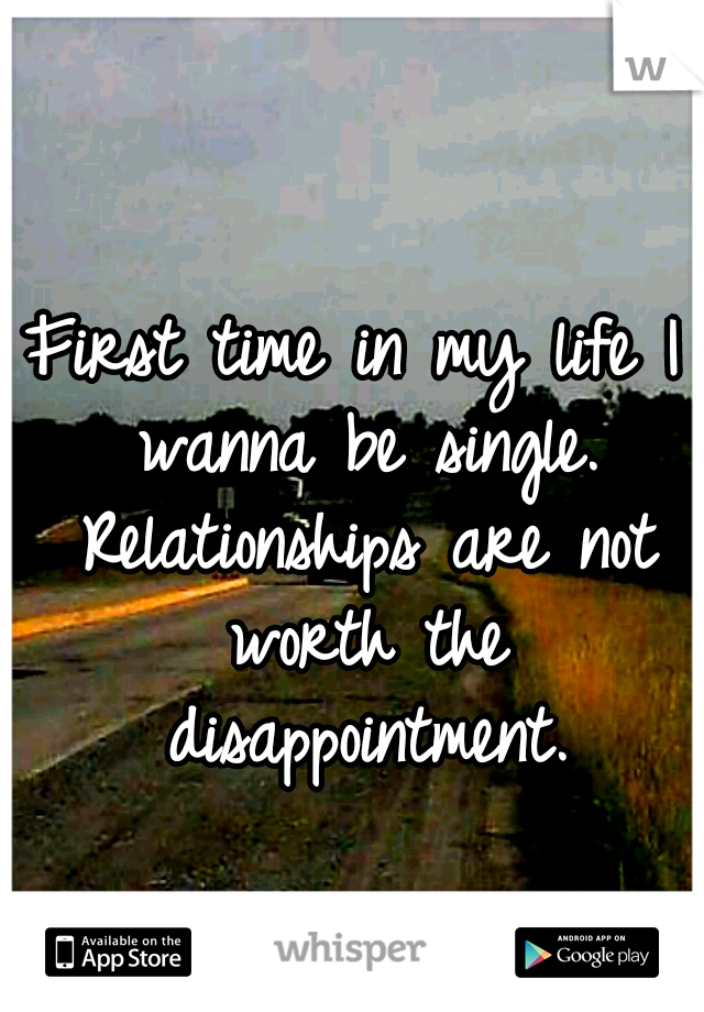First time in my life I wanna be single. Relationships are not worth the disappointment.