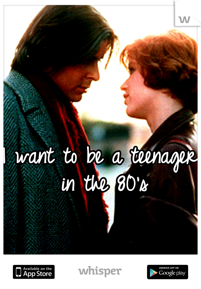 I want to be a teenager in the 80's