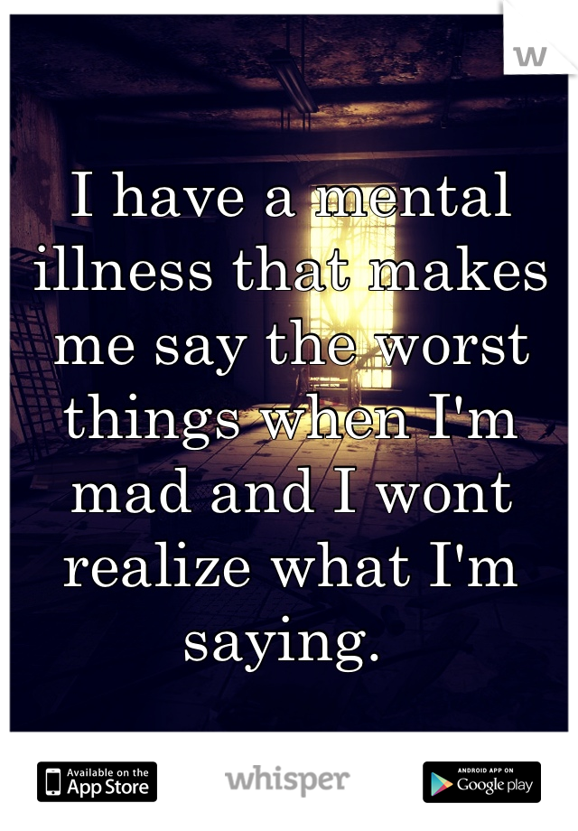 I have a mental illness that makes me say the worst things when I'm mad and I wont realize what I'm saying.