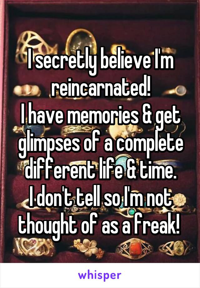 I secretly believe I'm reincarnated! I have memories & get glimpses of a complete different life & time. I don't tell so I'm not thought of as a freak!