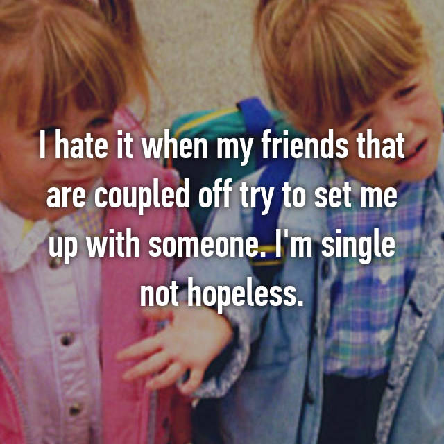 I hate it when my friends that are coupled off try to set me up with someone. I'm single not hopeless.