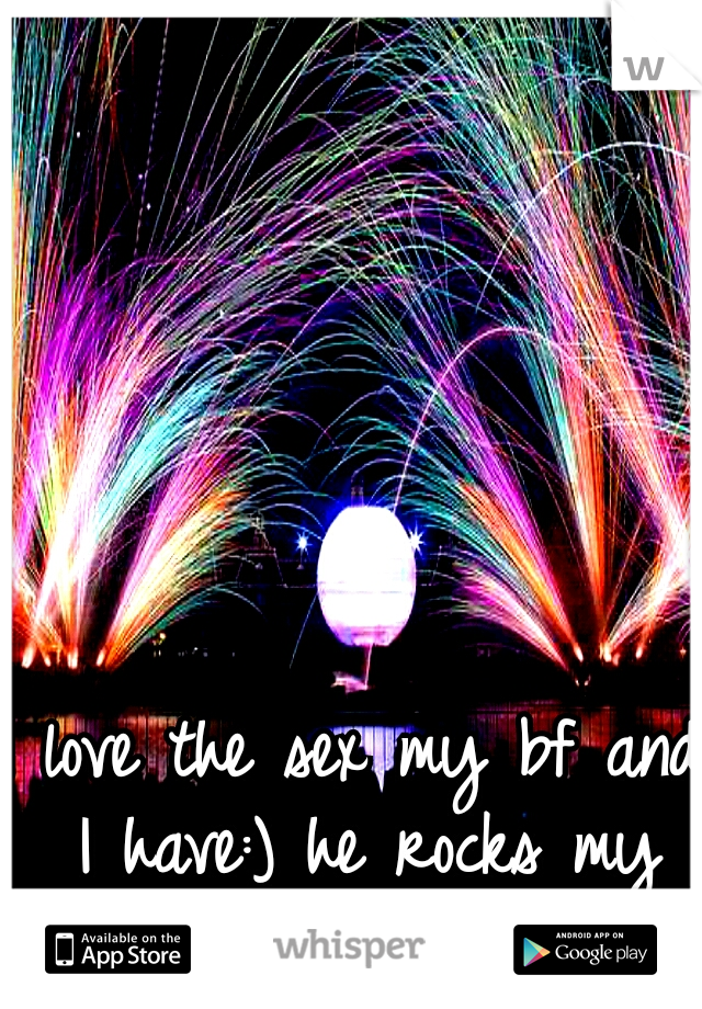 I love the sex my bf and I have:) he rocks my world:)
