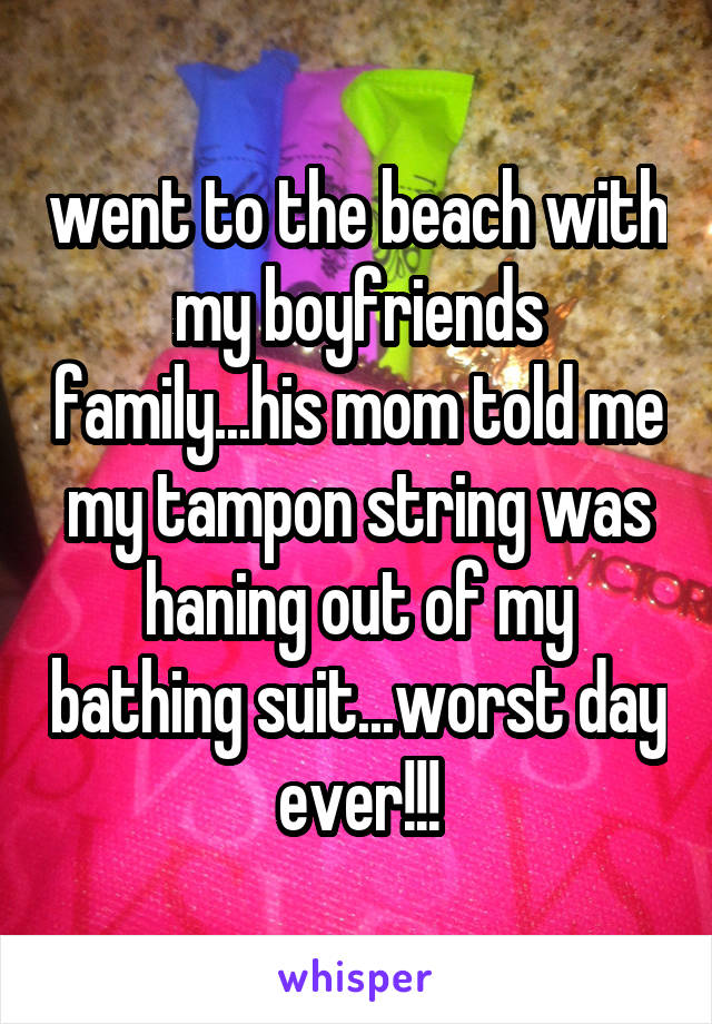 went to the beach with my boyfriends family...his mom told me my tampon string was haning out of my bathing suit...worst day ever!!!