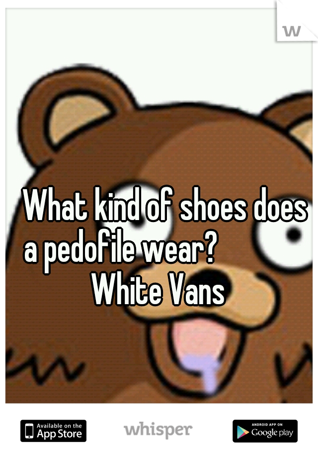 What kind of shoes does a pedofile wear?           White Vans