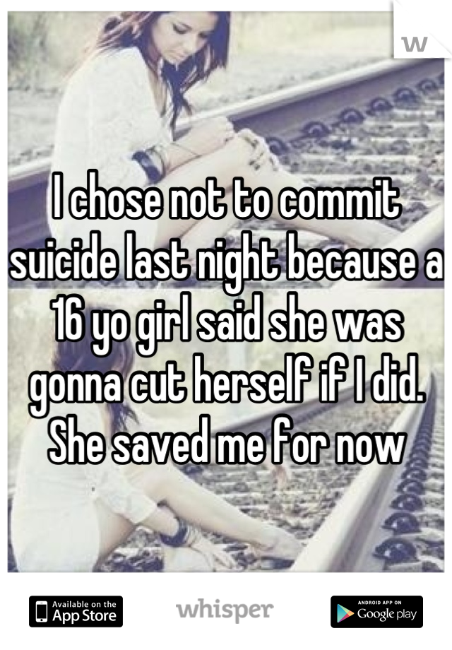 I chose not to commit suicide last night because a 16 yo girl said she was gonna cut herself if I did. She saved me for now