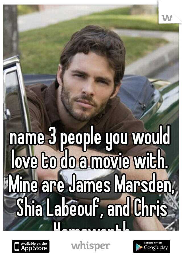 name 3 people you would love to do a movie with.  Mine are James Marsden, Shia Labeouf, and Chris Hemsworth