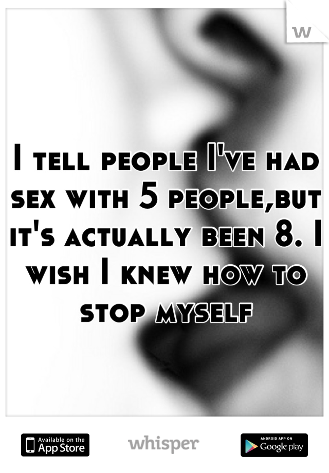 I tell people I've had sex with 5 people,but it's actually been 8. I wish I knew how to stop myself