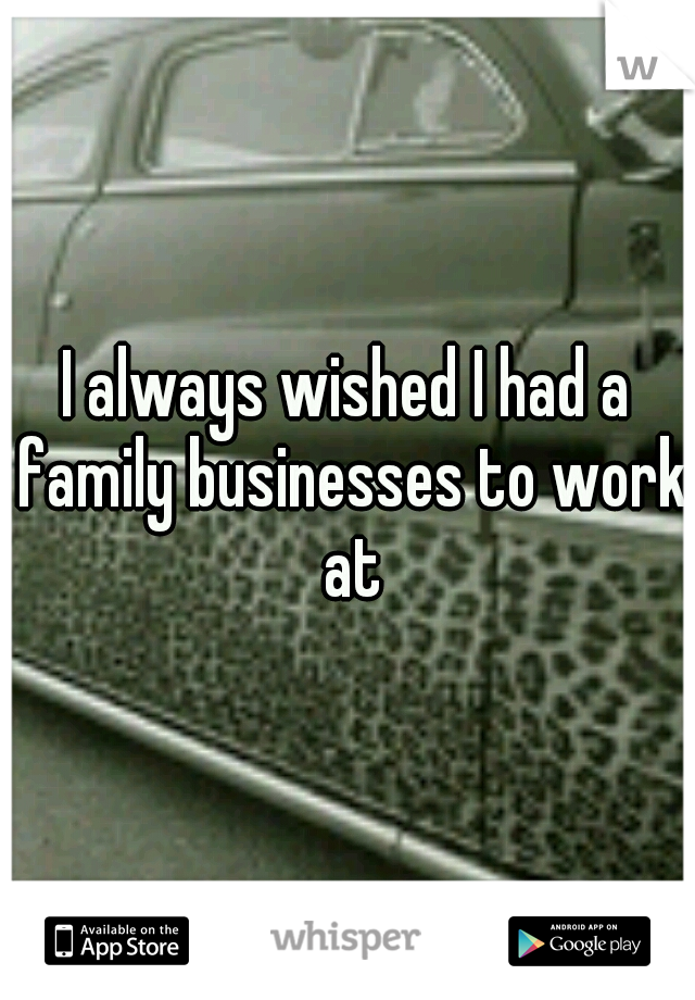 I always wished I had a family businesses to work at
