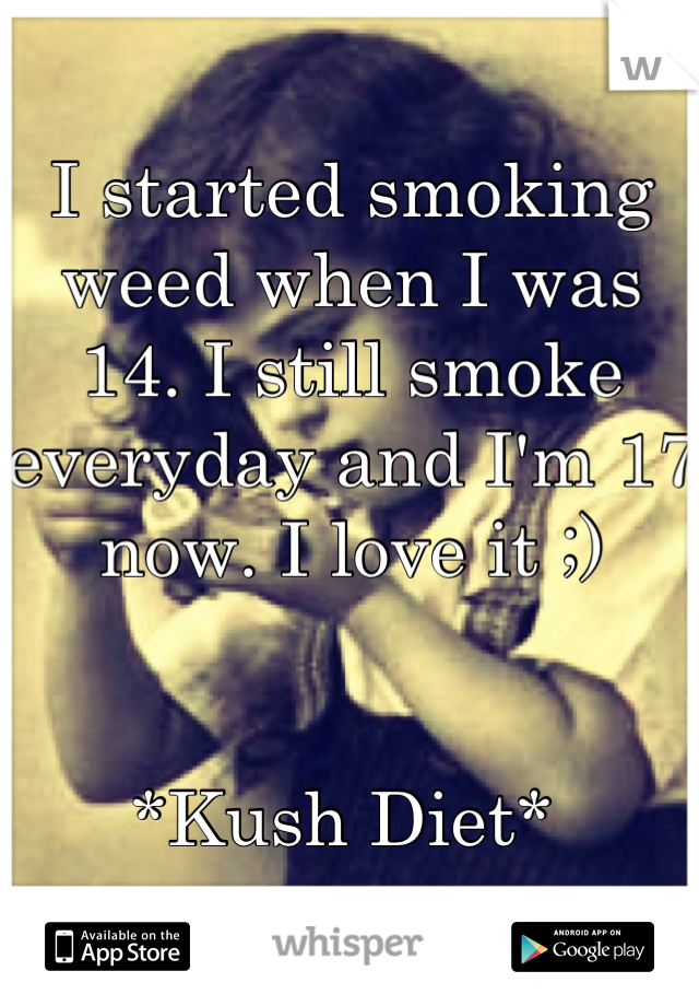 I started smoking weed when I was 14. I still smoke everyday and I'm 17 now. I love it ;)    *Kush Diet*