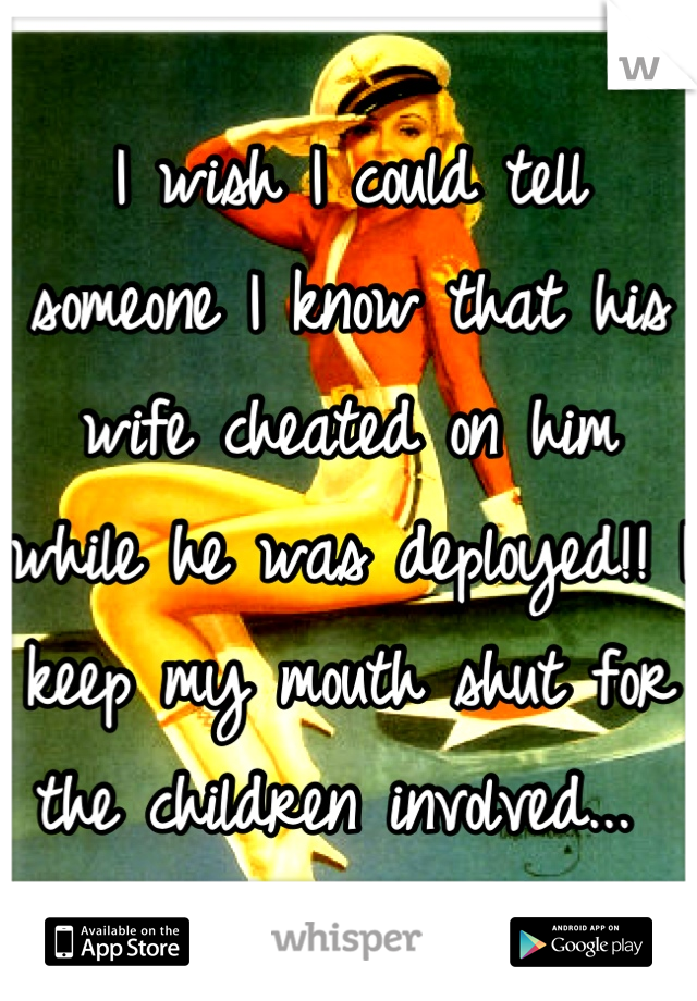 I wish I could tell someone I know that his wife cheated on him while he was deployed!! I keep my mouth shut for the children involved...