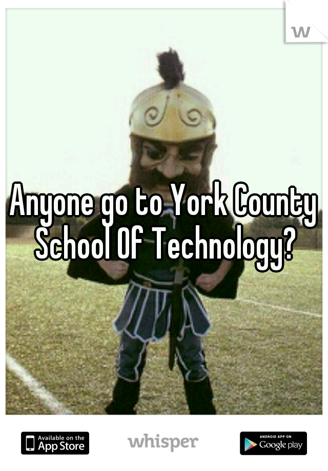 Anyone go to York County School Of Technology?