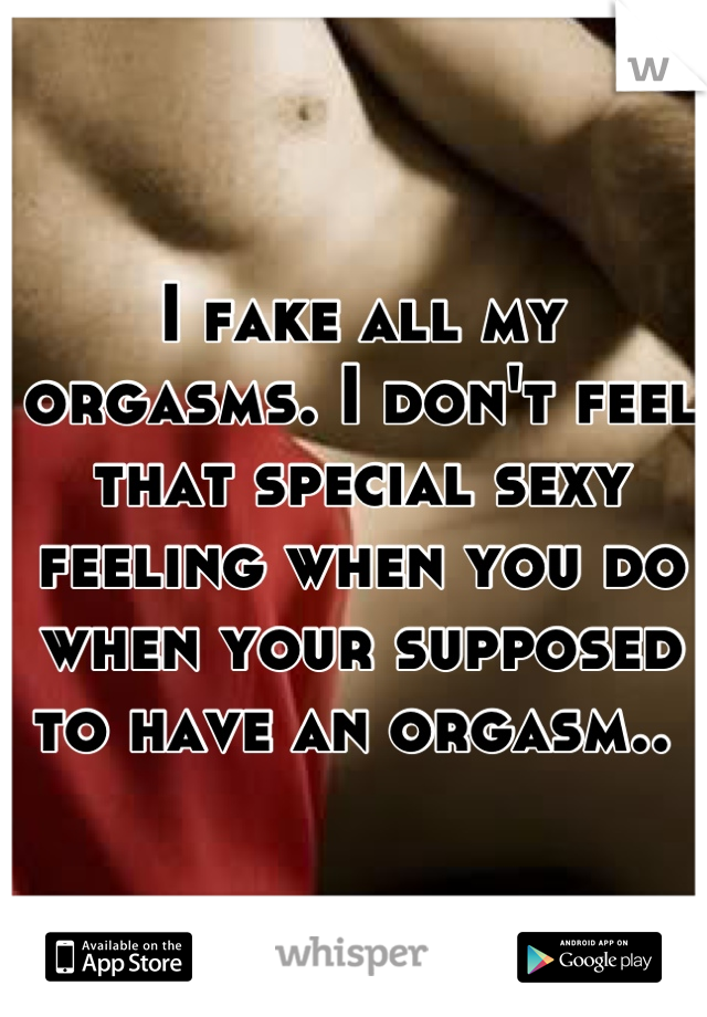 I fake all my orgasms. I don't feel that special sexy feeling when you do when your supposed to have an orgasm..