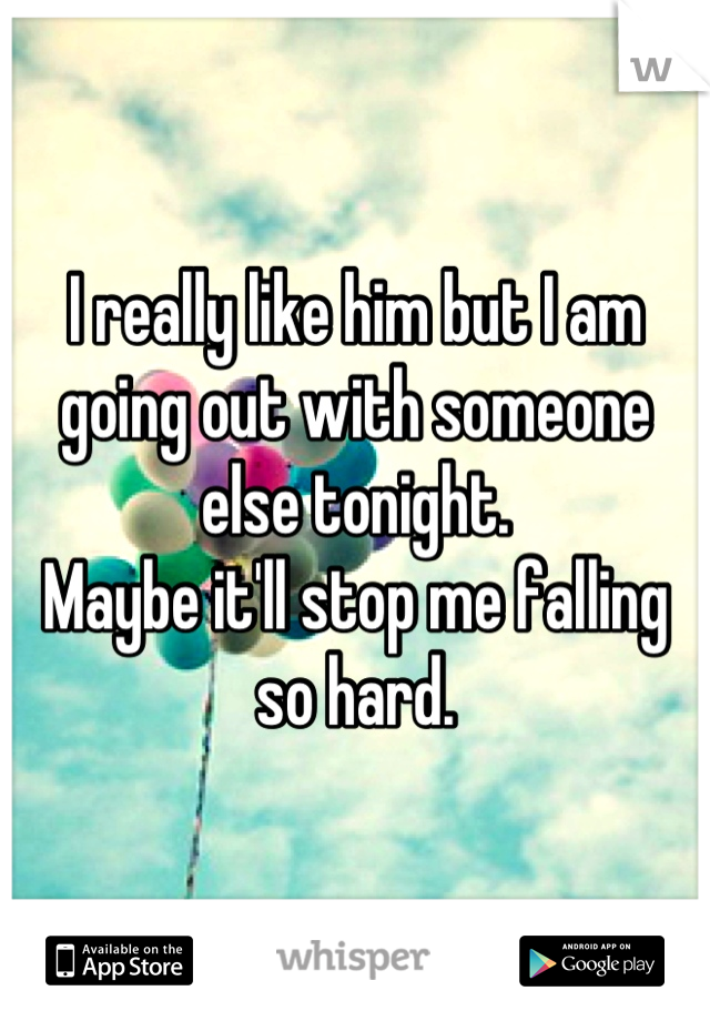 I really like him but I am going out with someone else tonight.  Maybe it'll stop me falling so hard.