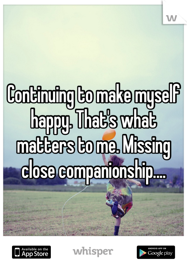 Continuing to make myself happy. That's what matters to me. Missing close companionship....