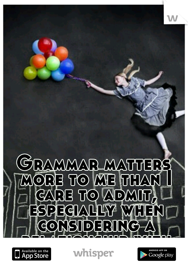 Grammar matters more to me than I care to admit, especially when considering a relationship with someone.