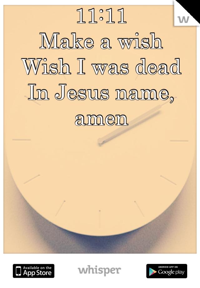 11:11 Make a wish Wish I was dead In Jesus name, amen