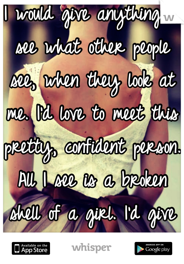 I would give anything to see what other people see, when they look at me. I'd love to meet this pretty, confident person. All I see is a broken shell of a girl. I'd give anything to love myself