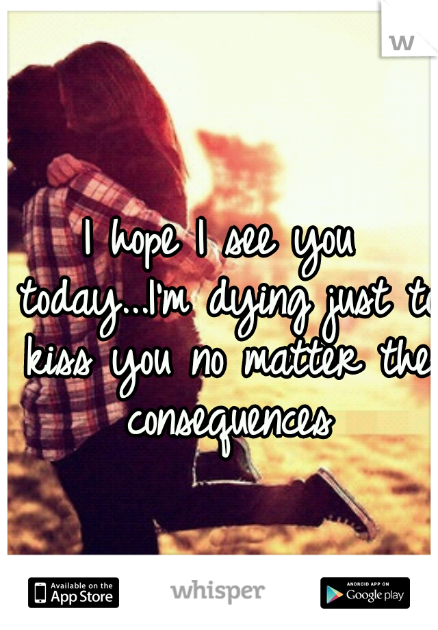 I hope I see you today...I'm dying just to kiss you no matter the consequences